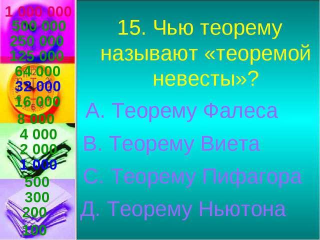1 000 000 15. Чью теорему называют «теоремой невесты»? А. Теорему Фалеса В. Т...