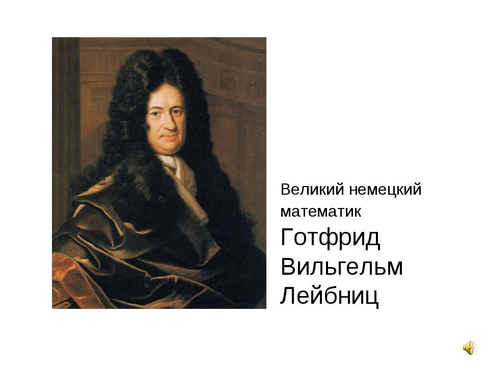 Великий немецкий математик Готфрид Вильгельм Лейбниц