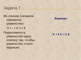 Задача 7 Из спичек сложили неверное равенство: V I – I V = I X Пер