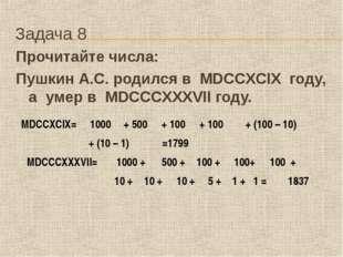 Задача 8 Прочитайте числа: Пушкин А.С. родился в MDCCXCIX году, а умер в