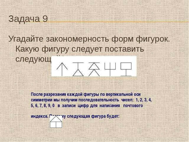 Задача 9 Угадайте закономерность форм фигурок. Какую фигуру следует поставить...