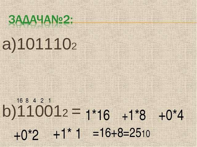 a)1011102 b)110012 = 1*16 16 8 4 2 1 =16+8=2510 +1*8 +0*4 +0*2 +1* 1