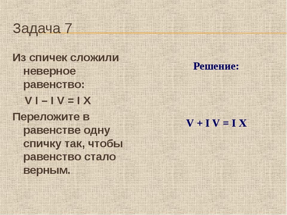 Задача 7 Из спичек сложили неверное равенство: V I – I V = I X Пер...