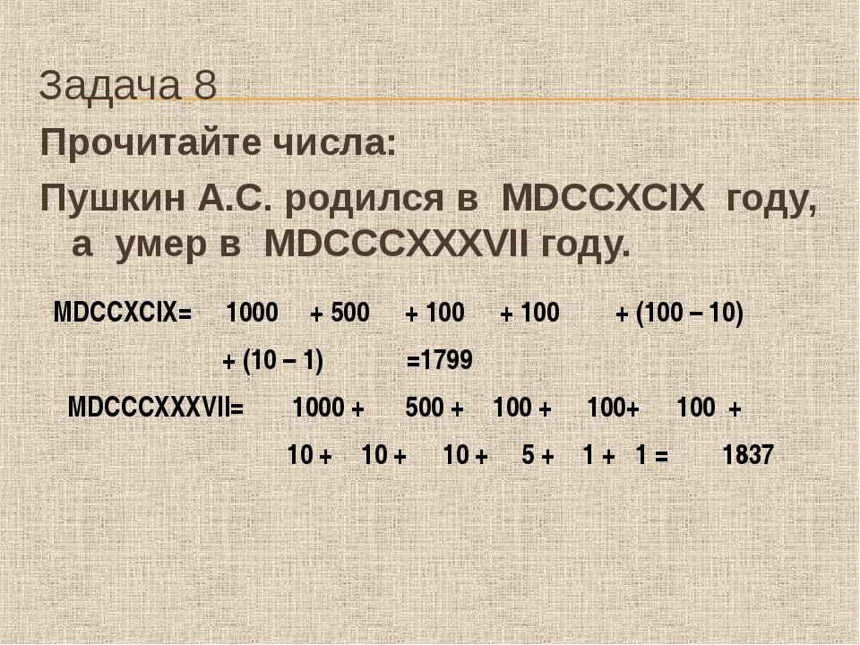 Задача 8 Прочитайте числа: Пушкин А.С. родился в MDCCXCIX году, а умер в...
