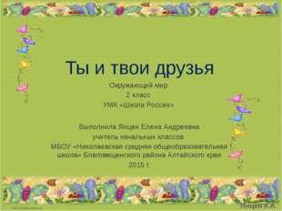 Ты и твои друзья Окружающий мир 2 класс УМК «Школа России» Выполнила Янцен Ел
