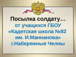 Посылка солдату… от учащихся ГБОУ «Кадетская школа №82 им. И.Маннанова» г.На