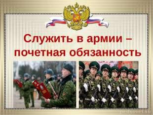 Служить в армии – почетная обязанность