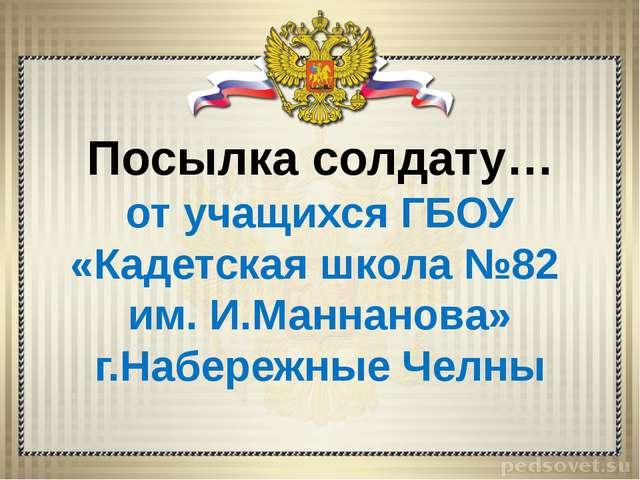 Посылка солдату… от учащихся ГБОУ «Кадетская школа №82 им. И.Маннанова» г.На...