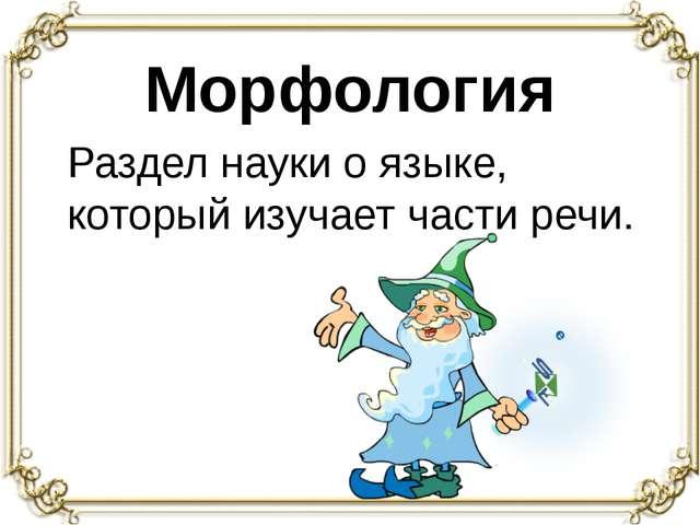 Морфология Раздел науки о языке, который изучает части речи.