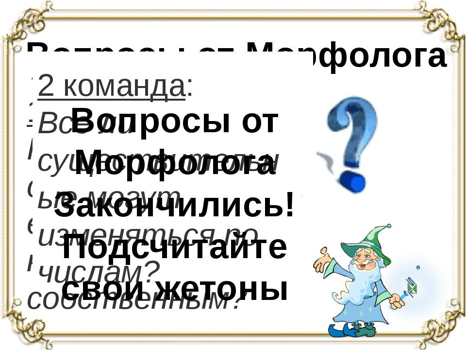 Вопросы от Морфолога 1 команда: На какие вопросы отвечает имя существительно...