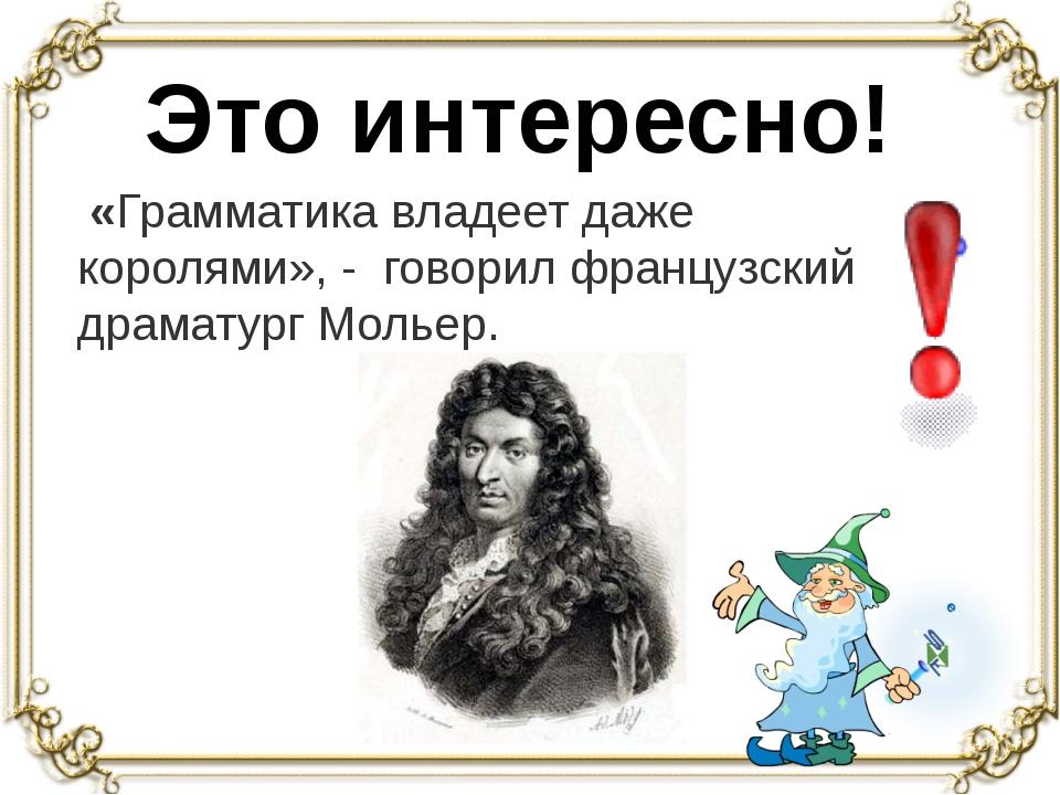 Это интересно! «Грамматика владеет даже королями», - говорил французский дра...