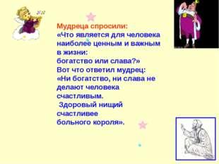Мудреца спросили: «Что является для человека наиболее ценным и важным в жизни