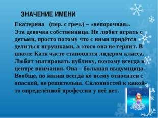 ЗНАЧЕНИЕ ИМЕНИ. Екатерина  (пер. с греч.) – «непорочная». Эта девочка собств