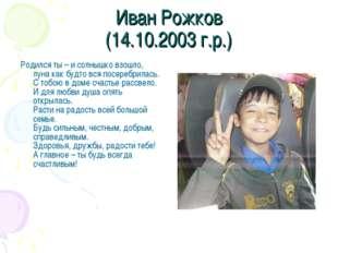 Иван Рожков (14.10.2003 г.р.) Родился ты – и солнышко взошло, луна как будто