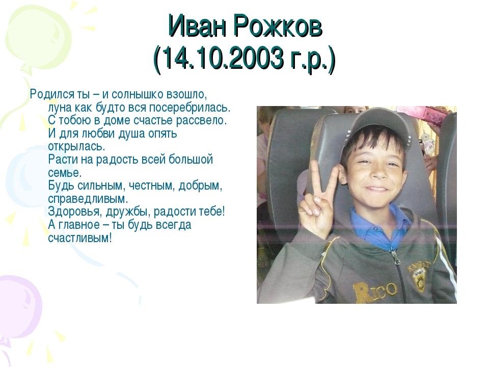 Иван Рожков (14.10.2003 г.р.) Родился ты – и солнышко взошло, луна как будто...