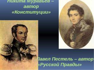 Никита Муравьёв – автор «Конституции» Павел Пестель – автор «Русской Правды»