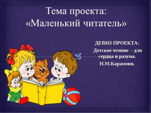 ДЕВИЗ ПРОЕКТА: Детское чтение - для сердца и разума. Н.М.Карамзин.