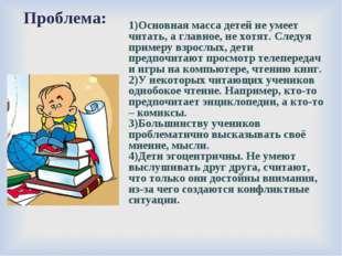 Проблема: 1)Основная масса детей не умеет читать, а главное, не хотят. Следу