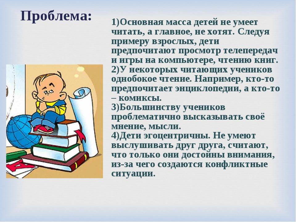 Проблема: 1)Основная масса детей не умеет читать, а главное, не хотят. Следу...