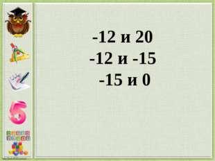 -12 и 20 -12 и -15 -15 и 0