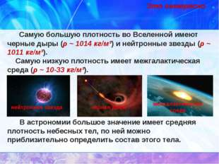 Самую большую плотность во Вселенной имеют черные дыры (ρ ~ 1014 кг/м³) и не