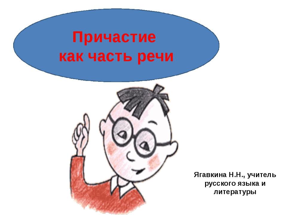 Причастие как часть речи Ягавкина Н.Н., учитель русского языка и литературы