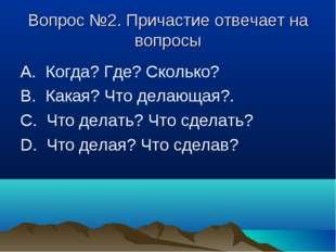 Вопрос №2. Причастие отвечает на вопросы А. Когда? Где? Сколько? В. Какая? Ч