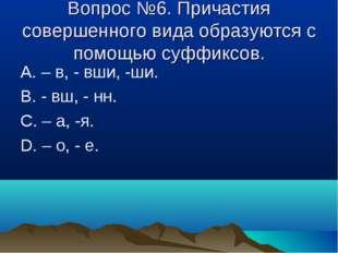 Вопрос №6. Причастия совершенного вида образуются с помощью суффиксов. А. – в