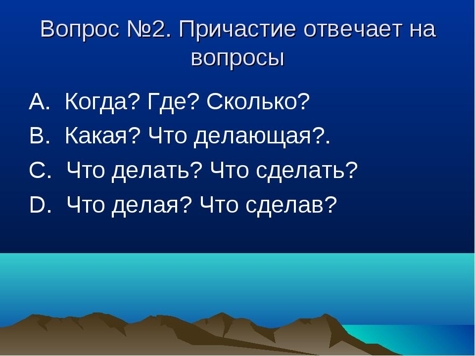 Вопрос №2. Причастие отвечает на вопросы А. Когда? Где? Сколько? В. Какая? Ч...