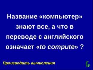 Название «компьютер» знают все, а что в переводе с английского означает «to c