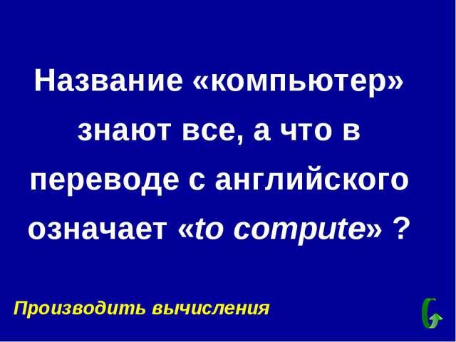 Название «компьютер» знают все, а что в переводе с английского означает «to c...
