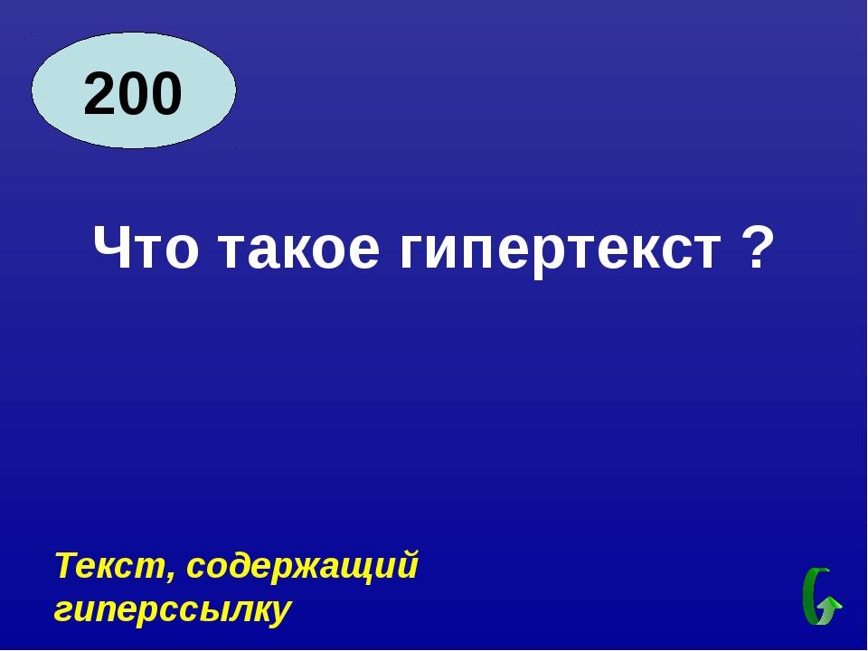 200 Что такое гипертекст ? Текст, содержащий гиперссылку