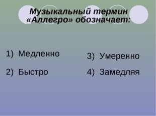 Музыкальный термин «Аллегро» обозначает: 1) Медленно 2) Быстро 3) Умеренно 4)