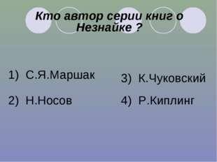 Кто автор серии книг о Незнайке ? 1) С.Я.Маршак 2) Н.Носов 3) К.Чуковский 4)