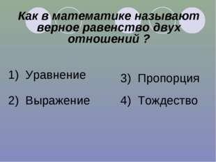 Как в математике называют верное равенство двух отношений ? 1) Уравнение 2) В
