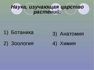 Наука, изучающая царство растений: 1) Ботаника 2) Зоология 3) Анатомия 4) Химия