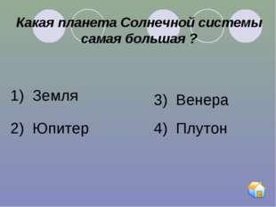 Какая планета Солнечной системы самая большая ? 1) Земля 2) Юпитер 3) Венера