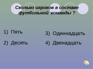 Сколько игроков в составе футбольной команды ? 1) Пять 2) Десять 3) Одиннадца
