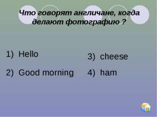 Что говорят англичане, когда делают фотографию ? 1) Hello 2) Good morning 3)