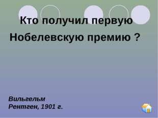 Кто получил первую Нобелевскую премию ? Вильгельм Рентген, 1901 г.