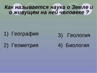 Как называется наука о Земле и о живущем на ней человеке ? 1) География 2) Ге