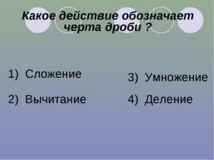 Какое действие обозначает черта дроби ? 1) Сложение 2) Вычитание 3) Умножение