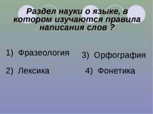 Раздел науки о языке, в котором изучаются правила написания слов ? 1) Фразеол