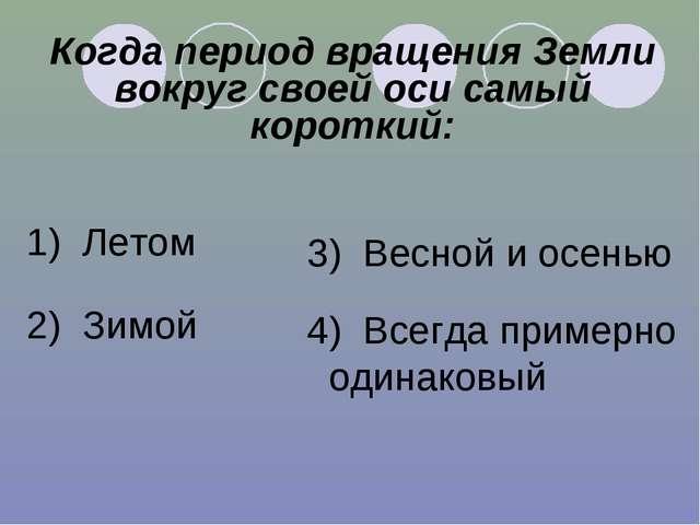 Когда период вращения Земли вокруг своей оси самый короткий: 1) Летом 2) Зимо...