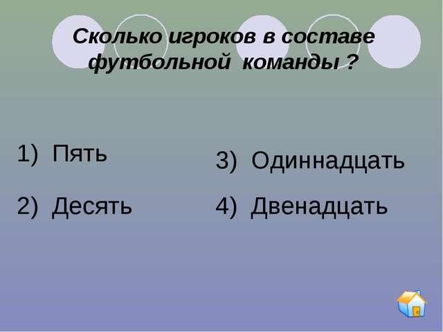 Сколько игроков в составе футбольной команды ? 1) Пять 2) Десять 3) Одиннадца...