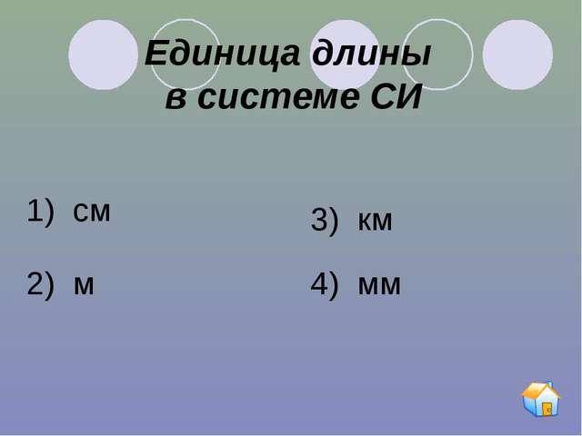 Единица длины в системе СИ 1) см 2) м 3) км 4) мм