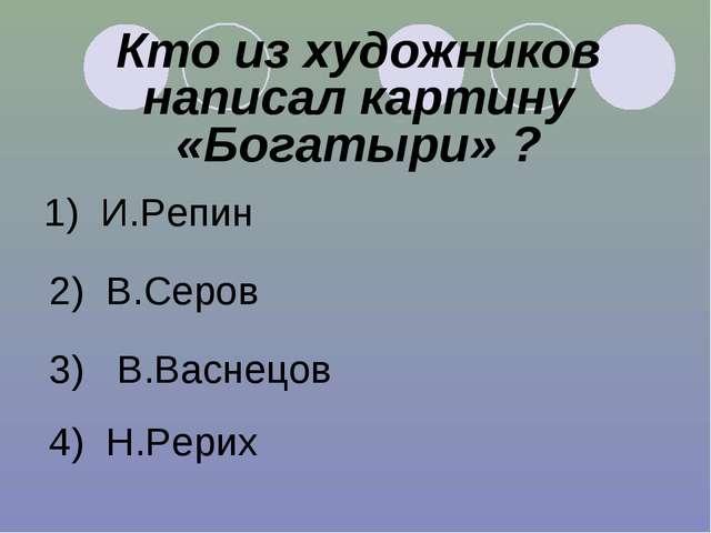 Кто из художников написал картину «Богатыри» ? 1) И.Репин 2) В.Серов 3) В.Вас...