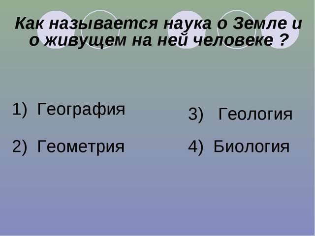 Как называется наука о Земле и о живущем на ней человеке ? 1) География 2) Ге...