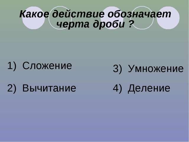 Какое действие обозначает черта дроби ? 1) Сложение 2) Вычитание 3) Умножение...