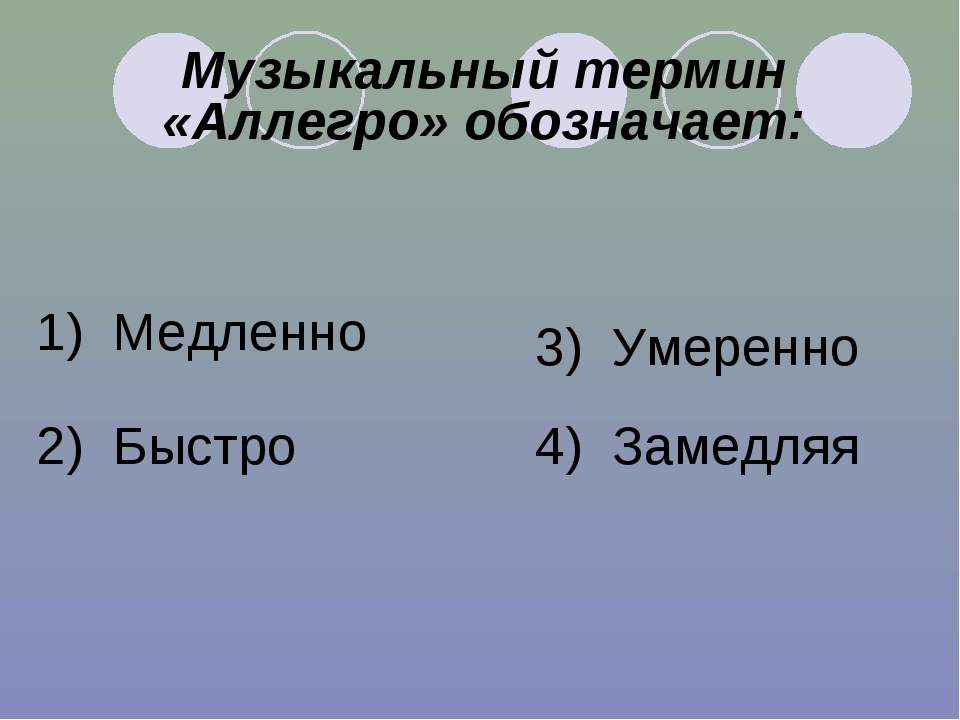 Музыкальный термин «Аллегро» обозначает: 1) Медленно 2) Быстро 3) Умеренно 4)...